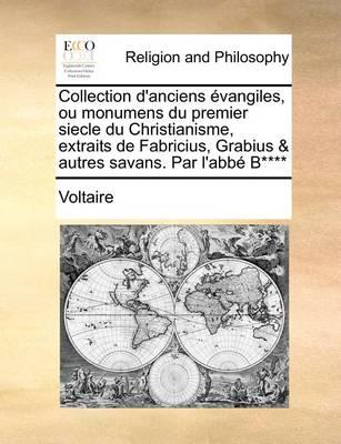 Collection d'Anciens  vangiles, Ou Monumens Du Premier Siecle Du Christianisme, Extraits de Fabricius, Grabius & Autres Savans. Par l'Abb  B**** by Voltaire