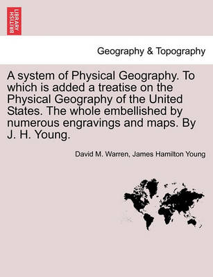 A System of Physical Geography. to Which Is Added a Treatise on the Physical Geography of the United States. the Whole Embellished by Numerous Engravings and Maps. by J. H. Young. by David M Warren