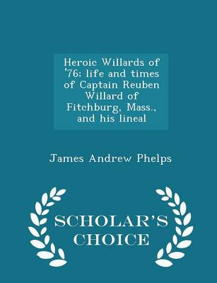 Heroic Willards of '76; Life and Times of Captain Reuben Willard of Fitchburg, Mass., and His Lineal - Scholar's Choice Edition by James Andrew Phelps