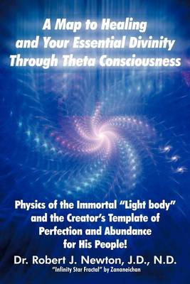 A Map to Healing and Your Essential Divinity Through Theta Consciousness by Dr Robert J Newton