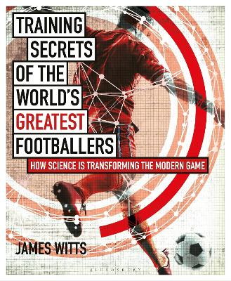 Training Secrets of the World's Greatest Footballers: How Science is Transforming the Modern Game by James Witts
