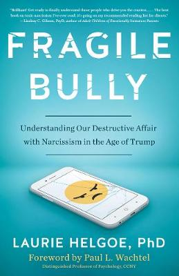 Fragile Bully: Understanding Our Destructive Affair With Narcissism by Laurie Helgoe