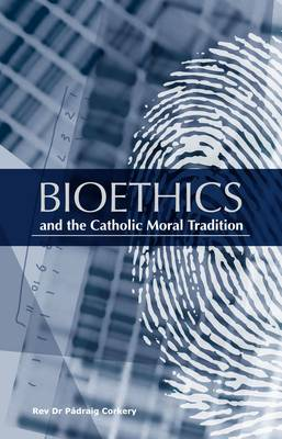Bioethics and the Catholic Moral Tradition by Rev. Dr. Padraig Corkery