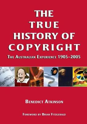 True History of Copyright: The Australian Experience 1905-2005 by Benedict Atkinson