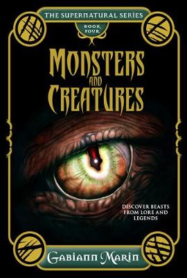 Monsters and Creatures - the Supernatural Series Volume Four: Discover Beasts from Lore and Legends by Gabiann Marin
