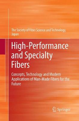 High-Performance and Specialty Fibers: Concepts, Technology and Modern Applications of Man-Made Fibers for the Future by Japan The Society of Fiber Science and Techno