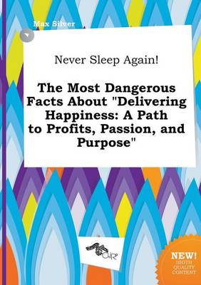 Never Sleep Again! the Most Dangerous Facts about Delivering Happiness: A Path to Profits, Passion, and Purpose by Max Silver