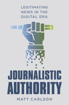 Journalistic Authority: Legitimating News in the Digital Era by Matt Carlson