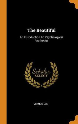 The Beautiful: An Introduction to Psychological Aesthetics by Vernon Lee