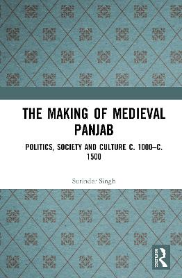 The Making of Medieval Panjab: Politics, Society and Culture c. 1000-c. 1500 book