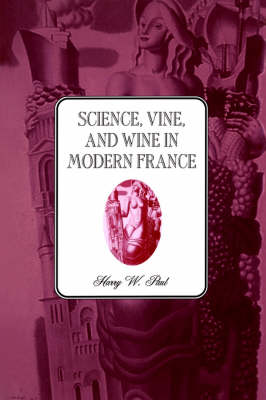 Science, Vine and Wine in Modern France by Harry W. Paul