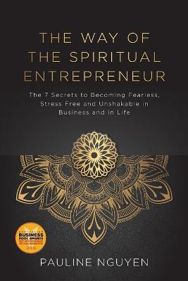 The Way of the Spiritual Entrepreneur: The 7 Secrets to Becoming Fearless, Stress Free and Unshakable Inbusiness and in Life by Pauline Nguyen
