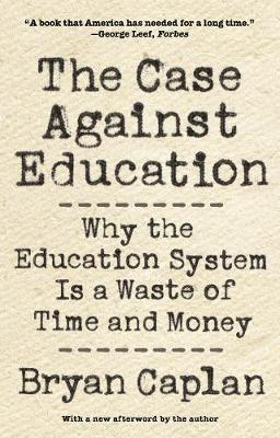 The Case against Education: Why the Education System Is a Waste of Time and Money by Bryan Caplan
