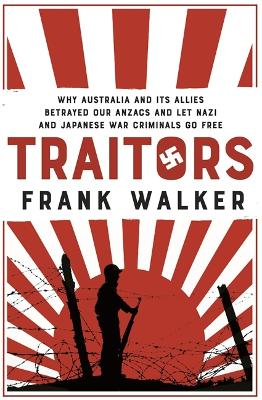 Traitors: How Australia and its Allies betrayed our ANZACs and let Nazi and Japanese war criminals go free by Frank Walker