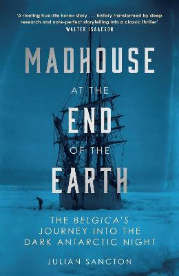 Madhouse at the End of the Earth: The Belgica's Journey into the Dark Antarctic Night by Julian Sancton