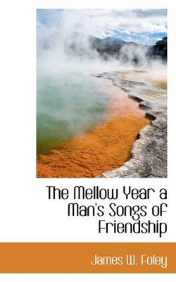 The Mellow Year a Man's Songs of Friendship by James W Foley
