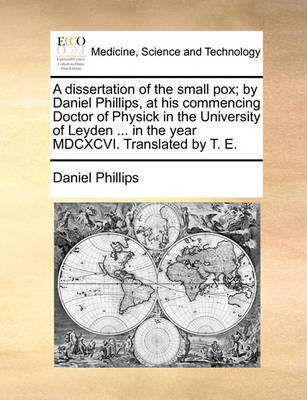 A Dissertation of the Small Pox; By Daniel Phillips, at His Commencing Doctor of Physick in the University of Leyden ... in the Year MDCXCVI. Translated by T. E by Daniel Phillips