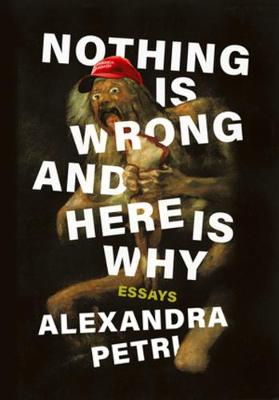 Nothing Is Wrong and Here Is Why: Essays by Alexandra Petri