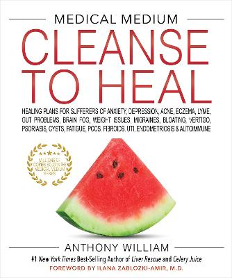 MEDICAL MEDIUM CLEANSE TO HEAL: Healing Plans for Sufferers of Anxiety, Depression, Acne, Eczema, Lyme, Gut Problems, Brain Fog, Weight Issues, Migraines, Bloating, Vertigo, Psoriasis, Cysts, Fatigue, PCOS, Fibroids, UTI, Endometriosis & Autoimmune by Anthony William