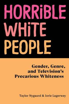 Horrible White People: Gender, Genre, and Television's Precarious Whiteness book