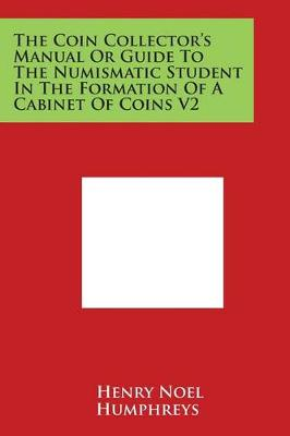 The Coin Collector's Manual or Guide to the Numismatic Student in the Formation of a Cabinet of Coins V2 by Henry Noel Humphreys
