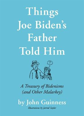 Things Joe Biden's Father Told Him: A Treasury of Bidenisms (and Other Malarkey) by John Guinness