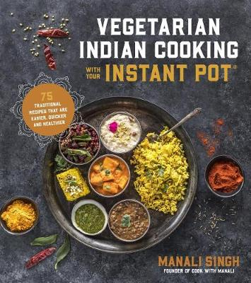 Vegetarian Indian Cooking with Your Instant Pot: 75 Traditional Recipes That are Easier, Quicker and Healthier by Manali Singh