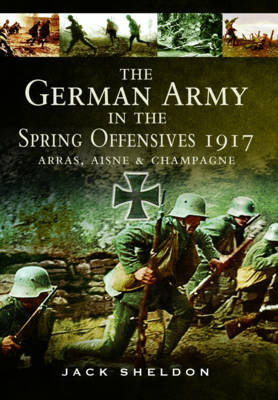 The German Army in the Spring Offensives 1917 by Jack Sheldon