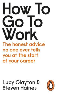 How to Go to Work: The Honest Advice No One Ever Tells You at the Start of Your Career by Lucy Clayton