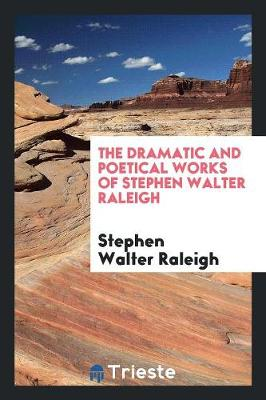 The Dramatic and Poetical Works of Stephen Walter Raleigh by Stephen Walter Raleigh