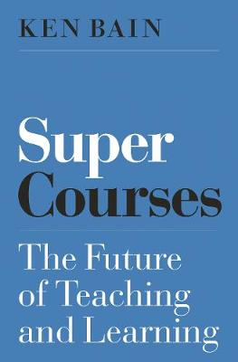 Super Courses: The Future of Teaching and Learning by Ken Bain