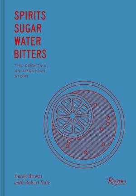 Spirits Sugar Water Bitters: The Cocktail, An American Story by Derek Brown