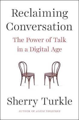 Reclaiming Conversation: The Power of Talk in a Digital Age by Sherry Turkle