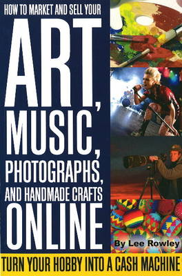 How to Market & Sell Your Art, Music, Photographs, & Home-Made Crafts Online by Lee Rowley