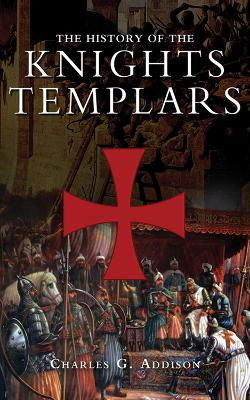 The History of the Knights Templars by Charles G. Addison