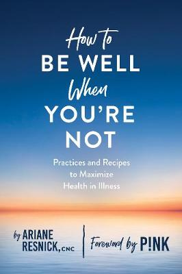 How to Be Well When You're Not by Ariane Resnick