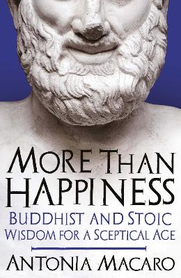 More Than Happiness: Buddhist and Stoic Wisdom for a Sceptical Age by Antonia Macaro