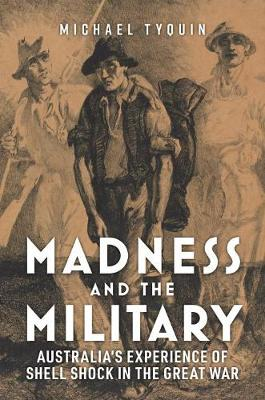 Madness and the Military: Australia'S Experience of Shell Shock in the Great War by Michael Tyquin