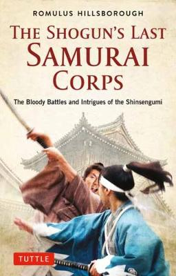 The Shogun's Last Samurai Corps: The Bloody Battles and Intrigues of the Shinsengumi by Romulus Hillsborough