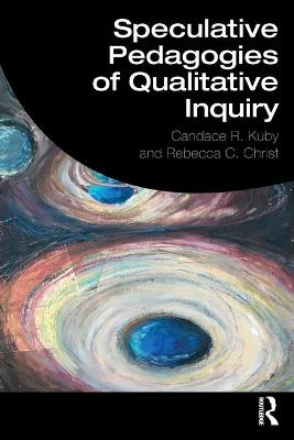 Speculative Pedagogies of Qualitative Inquiry by Candace R. Kuby