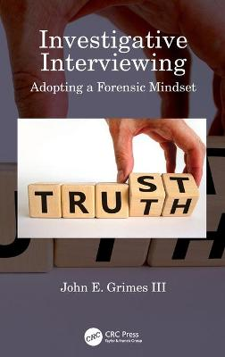 Investigative Interviewing: Adopting a Forensic Mindset by John E. Grimes III