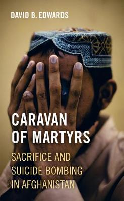 Caravan of Martyrs: Sacrifice and Suicide Bombing in Afghanistan by David B. Edwards