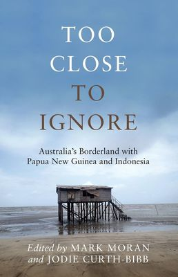 Too Close to Ignore: Australia's Borderland with PNG and Indonesia by Mark Moran