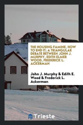 The Housing Famine, How to End It; A Triangular Debate Between John J. Murphy, Edith Elmer Wood, Frederick L. Ackerman by John J Murphy
