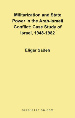 Militarization and State Power in the Arab-Israeli Conflict: Case Study of Israel, 1948-1982 by Eligar Sadeh