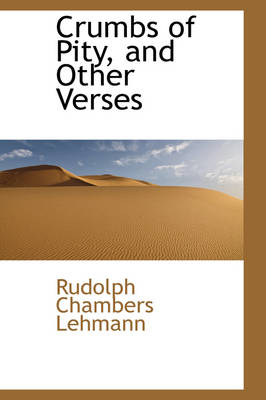 Crumbs of Pity, and Other Verses by Rudolph Chambers Lehmann