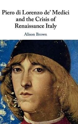 The Piero di Lorenzo de' Medici and the Crisis of Renaissance Italy by Alison Brown