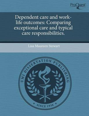 Dependent Care and Work-Life Outcomes: Comparing Exceptional Care and Typical Care Responsibilities by Lisa Maureen Stewart