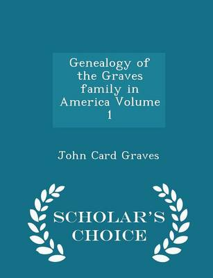 Genealogy of the Graves Family in America Volume 1 - Scholar's Choice Edition by John Card
