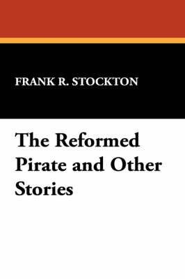 The Reformed Pirate and Other Stories by Frank R Stockton